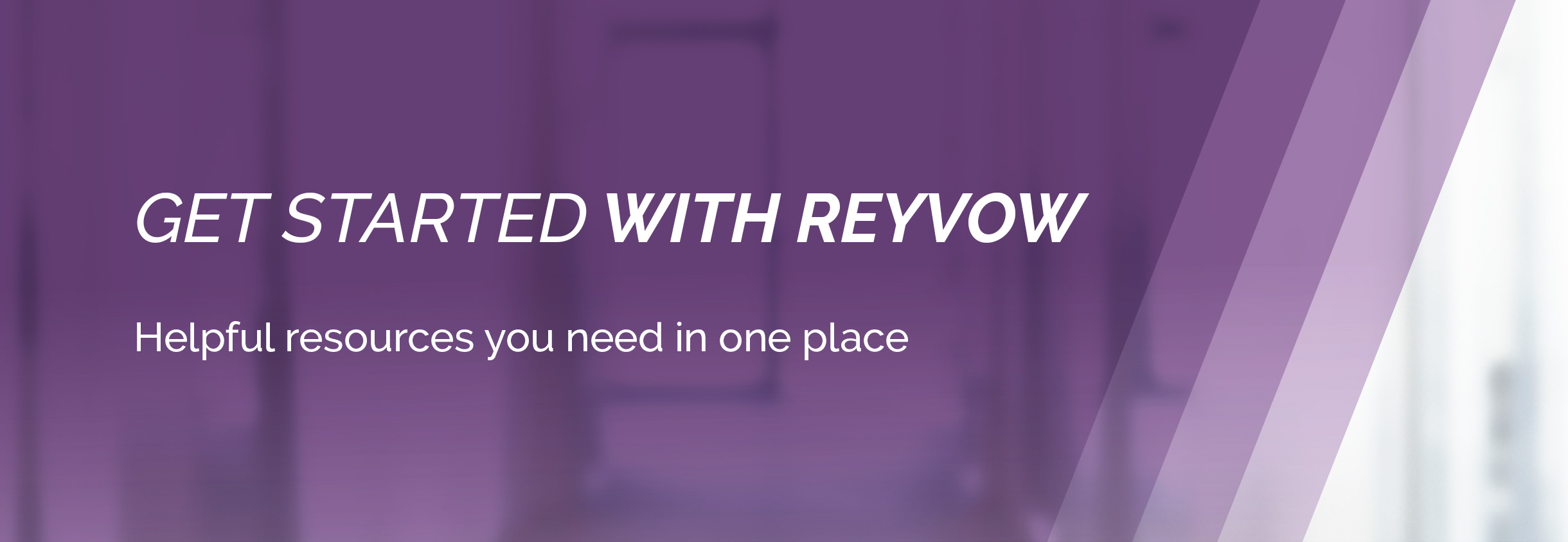 Get started with REYVOW. Helpful resources you need in one place.